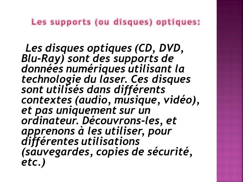 Les disques optiques (CD, DVD, Blu-Ray) sont des supports de données numériques utilisant la technologie du laser. Ces disques sont utilisés dans diff