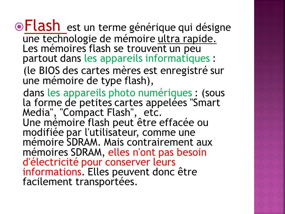 Flash est un terme générique qui désigne une technologie de mémoire ultra rapide. Les mémoires flash se trouvent un peu partout dans les appareils inf