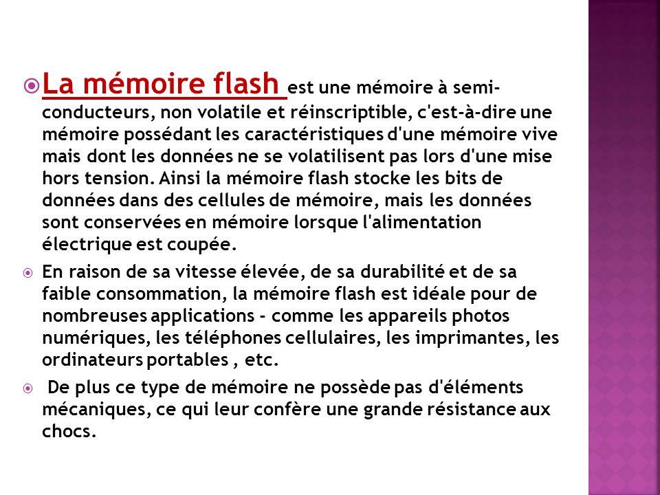 La mémoire flash est une mémoire à semi- conducteurs, non volatile et réinscriptible, c'est-à-dire une mémoire possédant les caractéristiques d'une mé