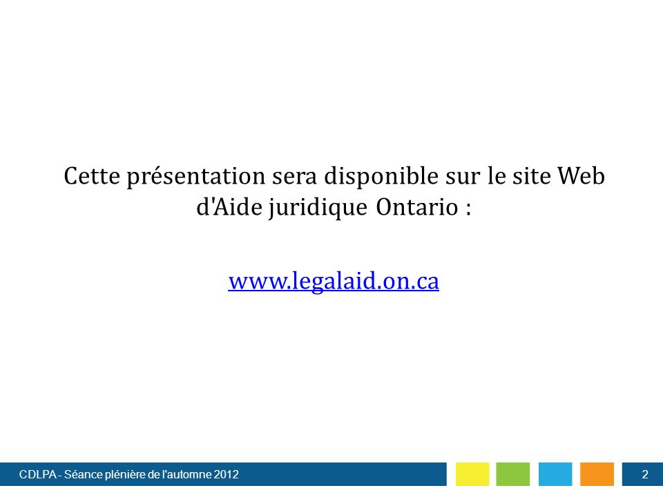 Cette présentation sera disponible sur le site Web d Aide juridique Ontario : www.legalaid.on.ca CDLPA - Séance plénière de l automne 20122