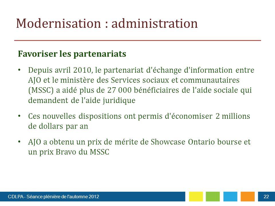 Favoriser les partenariats Depuis avril 2010, le partenariat d échange d information entre AJO et le ministère des Services sociaux et communautaires (MSSC) a aidé plus de 27 000 bénéficiaires de l aide sociale qui demandent de l aide juridique Ces nouvelles dispositions ont permis d économiser 2 millions de dollars par an AJO a obtenu un prix de mérite de Showcase Ontario bourse et un prix Bravo du MSSC Modernisation : administration 22CDLPA - Séance plénière de l automne 2012