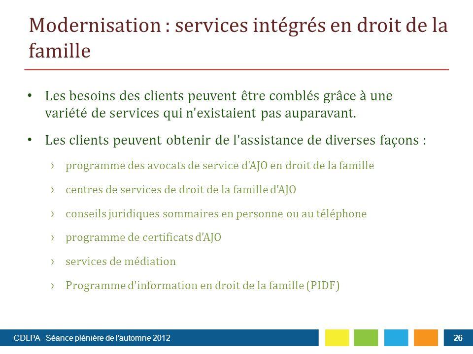Modernisation : services intégrés en droit de la famille 26 Les besoins des clients peuvent être comblés grâce à une variété de services qui n existaient pas auparavant.