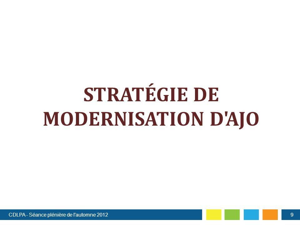 STRATÉGIE DE MODERNISATION D AJO CDLPA - Séance plénière de l automne 20129