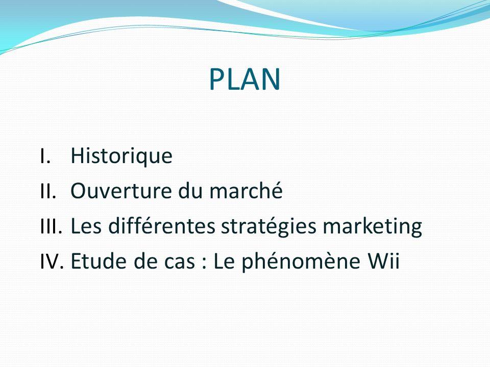 PLAN I. Historique II. Ouverture du marché III. Les différentes stratégies marketing IV. Etude de cas : Le phénomène Wii