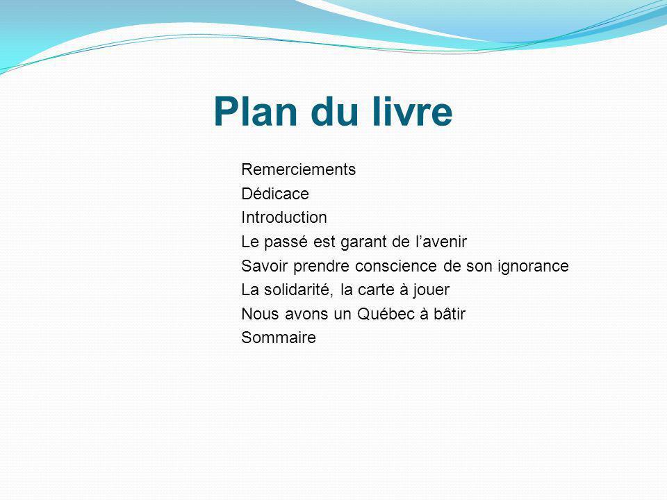 Plan du livre Remerciements Dédicace Introduction Le passé est garant de lavenir Savoir prendre conscience de son ignorance La solidarité, la carte à jouer Nous avons un Québec à bâtir Sommaire