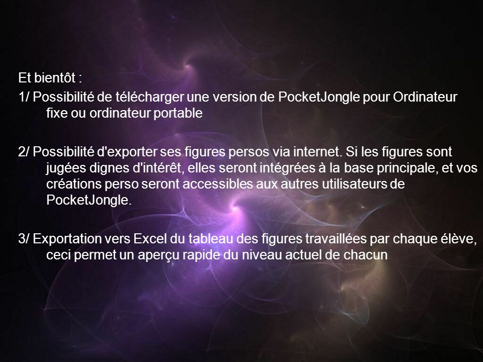 Et bientôt : 1/ Possibilité de télécharger une version de PocketJongle pour Ordinateur fixe ou ordinateur portable 2/ Possibilité d exporter ses figures persos via internet.