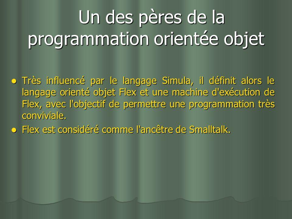 Un des pères de la programmation orientée objet Un des pères de la programmation orientée objet Très influencé par le langage Simula, il définit alors le langage orienté objet Flex et une machine d exécution de Flex, avec l objectif de permettre une programmation très conviviale.
