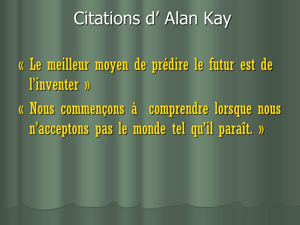 Citations d Alan Kay Citations d Alan Kay « Le meilleur moyen de prédire le futur est de linventer » « Nous commençons à comprendre lorsque nous nacceptons pas le monde tel quil paraît.