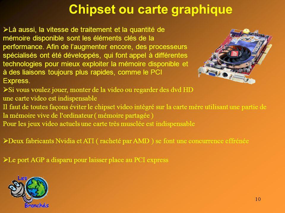 10 Chipset ou carte graphique Là aussi, la vitesse de traitement et la quantité de mémoire disponible sont les éléments clés de la performance. Afin d