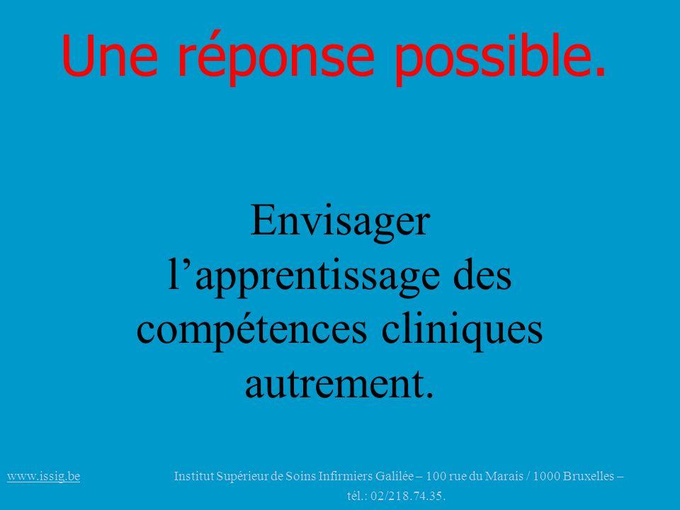 Une réponse possible. Envisager lapprentissage des compétences cliniques autrement. www.issig.bewww.issig.be Institut Supérieur de Soins Infirmiers Ga