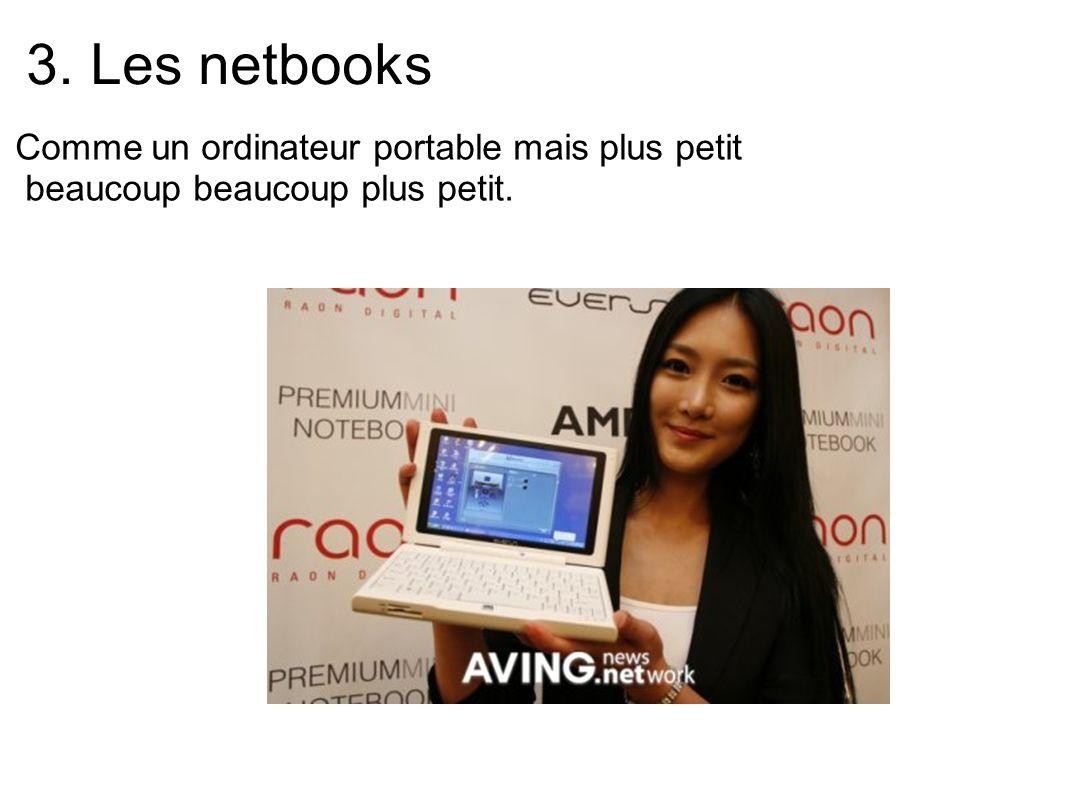 3. Les netbooks Comme un ordinateur portable mais plus petit beaucoup beaucoup plus petit.