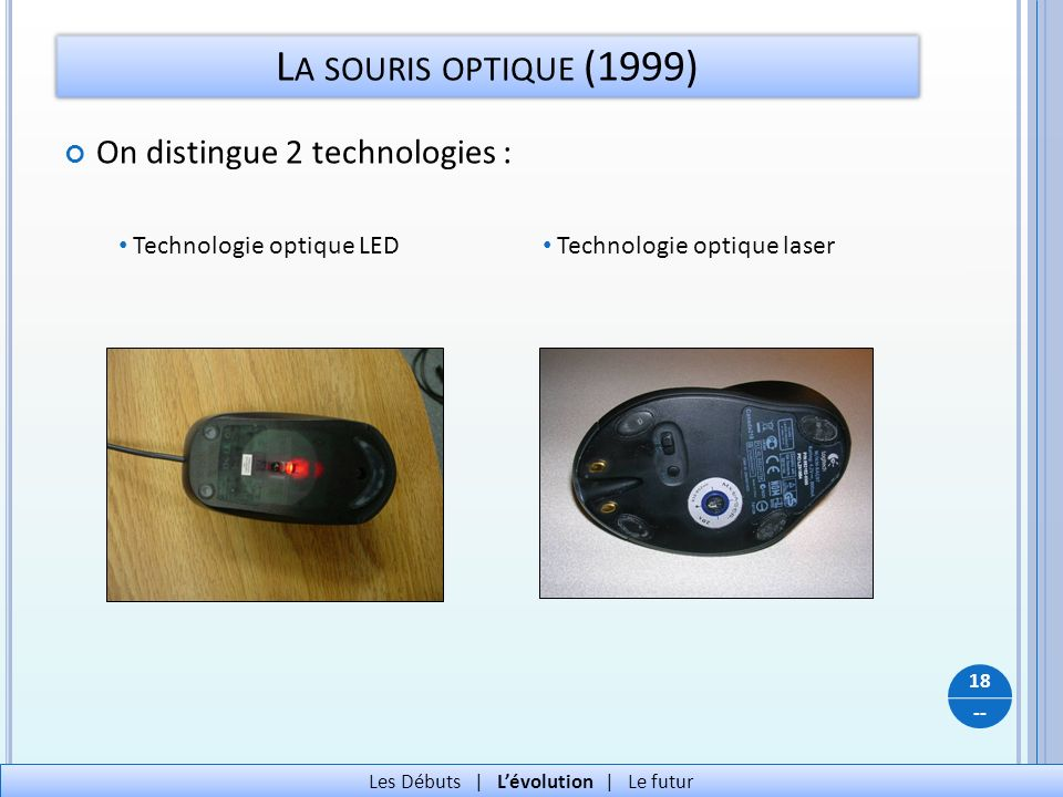 -- L A SOURIS OPTIQUE (1999) On distingue 2 technologies : 18 Les Débuts   Lévolution   Le futur Technologie optique LED Technologie optique laser