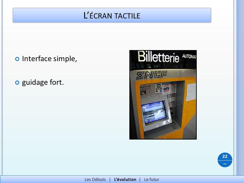 -- L ÉCRAN TACTILE Interface simple, guidage fort. 22 Les Débuts   Lévolution   Le futur