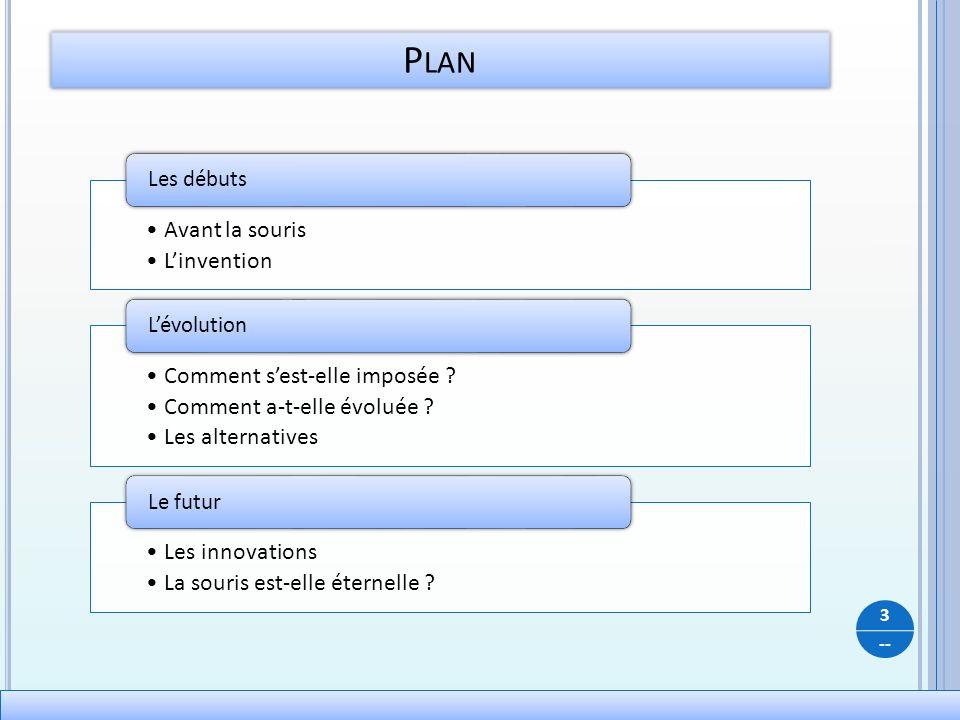 -- P LAN 3 Avant la souris Linvention Les débuts Comment sest-elle imposée ? Comment a-t-elle évoluée ? Les alternatives Lévolution Les innovations La