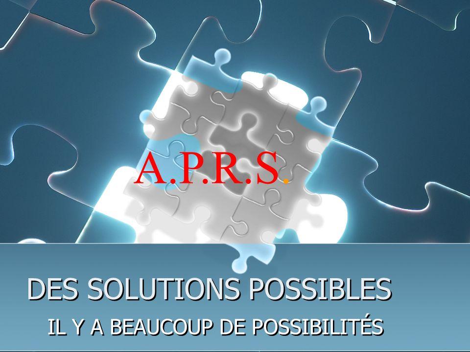 DES SOLUTIONS POSSIBLES IL Y A BEAUCOUP DE POSSIBILITÉS A.P.R.S.