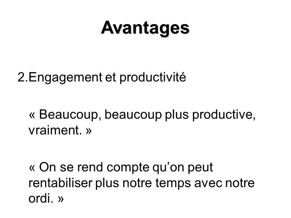 Avantages 2.Engagement et productivité « Beaucoup, beaucoup plus productive, vraiment. » « On se rend compte quon peut rentabiliser plus notre temps a