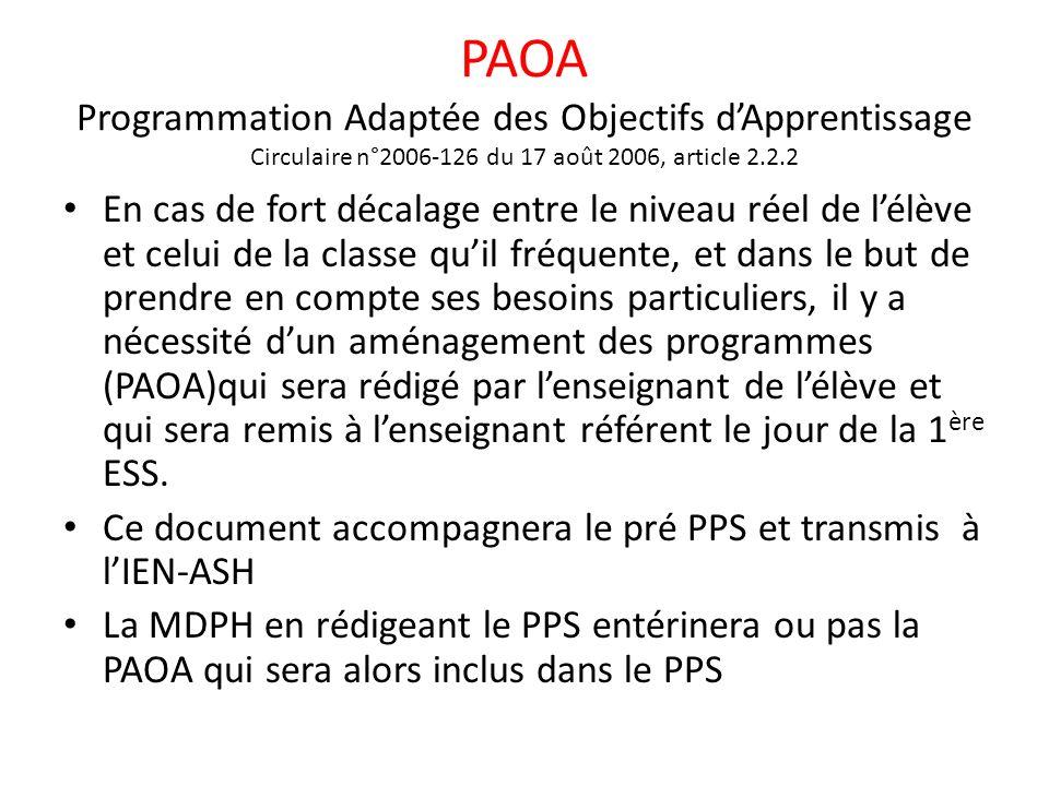 PAOA Programmation Adaptée des Objectifs dApprentissage Circulaire n°2006-126 du 17 août 2006, article 2.2.2 En cas de fort décalage entre le niveau réel de lélève et celui de la classe quil fréquente, et dans le but de prendre en compte ses besoins particuliers, il y a nécessité dun aménagement des programmes (PAOA)qui sera rédigé par lenseignant de lélève et qui sera remis à lenseignant référent le jour de la 1 ère ESS.
