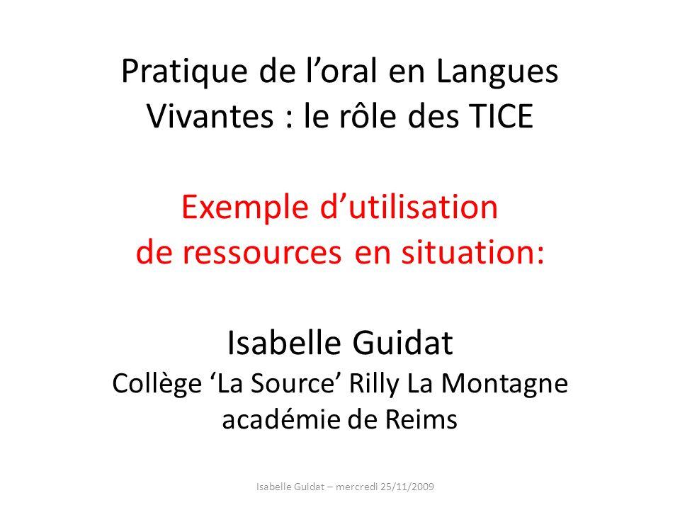 Pratique de loral en Langues Vivantes : le rôle des TICE Exemple dutilisation de ressources en situation: Isabelle Guidat Collège La Source Rilly La M