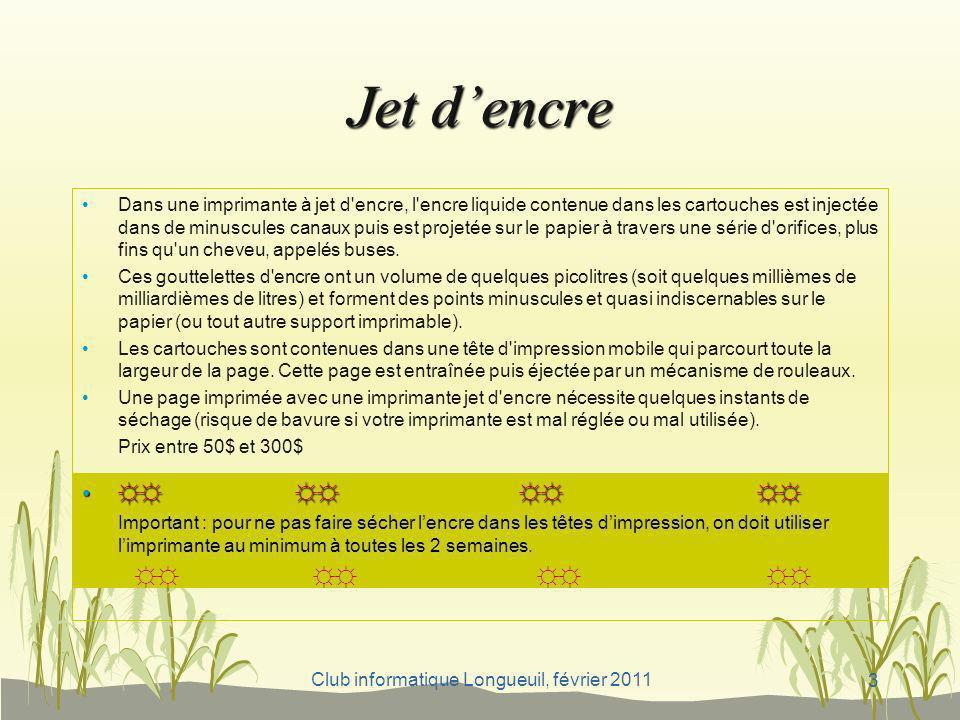 Club informatique Longueuil, février 2011 Jet dencre Dans une imprimante à jet d'encre, l'encre liquide contenue dans les cartouches est injectée dans