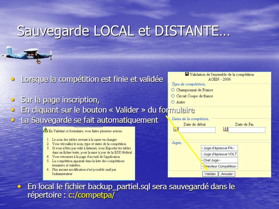 Sauvegarde LOCAL et DISTANTE… Lorsque la compétition est finie et validée Lorsque la compétition est finie et validée Sur la page inscription, Sur la page inscription, En cliquant sur le bouton « Valider » du formulaire En cliquant sur le bouton « Valider » du formulaire La Sauvegarde se fait automatiquement La Sauvegarde se fait automatiquement En local le fichier backup_partiel.sql sera sauvegardé dans le répertoire : c:/competpa/ En local le fichier backup_partiel.sql sera sauvegardé dans le répertoire : c:/competpa/