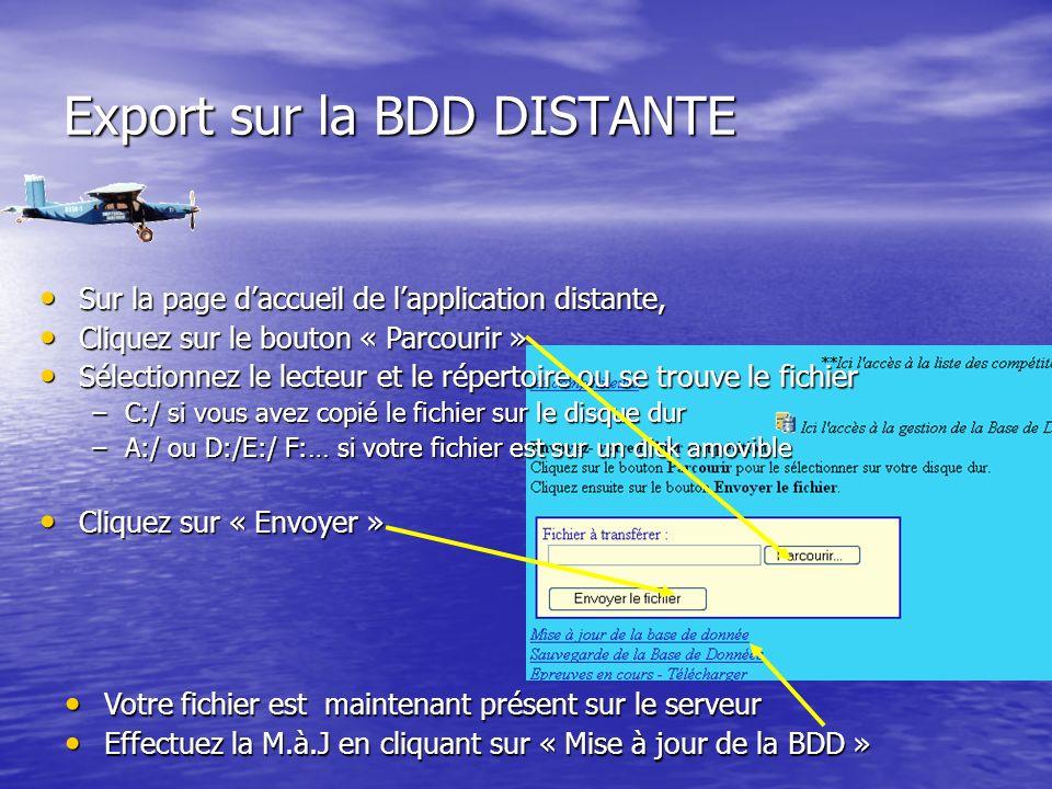 Export sur la BDD DISTANTE Sur la page daccueil de lapplication distante, Sur la page daccueil de lapplication distante, Cliquez sur le bouton « Parcourir » Cliquez sur le bouton « Parcourir » Sélectionnez le lecteur et le répertoire ou se trouve le fichier Sélectionnez le lecteur et le répertoire ou se trouve le fichier –C:/ si vous avez copié le fichier sur le disque dur –A:/ ou D:/E:/ F:… si votre fichier est sur un dick amovible Cliquez sur « Envoyer » Cliquez sur « Envoyer » Votre fichier est maintenant présent sur le serveur Votre fichier est maintenant présent sur le serveur Effectuez la M.à.J en cliquant sur « Mise à jour de la BDD » Effectuez la M.à.J en cliquant sur « Mise à jour de la BDD »