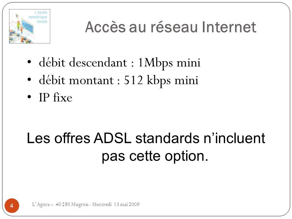 Accès au réseau Internet LAgora – 40 250 Mugron - Mercredi 13 mai 2009 4 débit descendant : 1Mbps mini débit montant : 512 kbps mini IP fixe Les offre