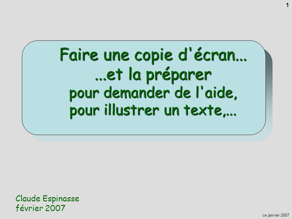 ce janvier 2007 1 Faire une copie d'écran......et la préparer pour demander de l'aide, pour illustrer un texte,... Claude Espinasse février 2007