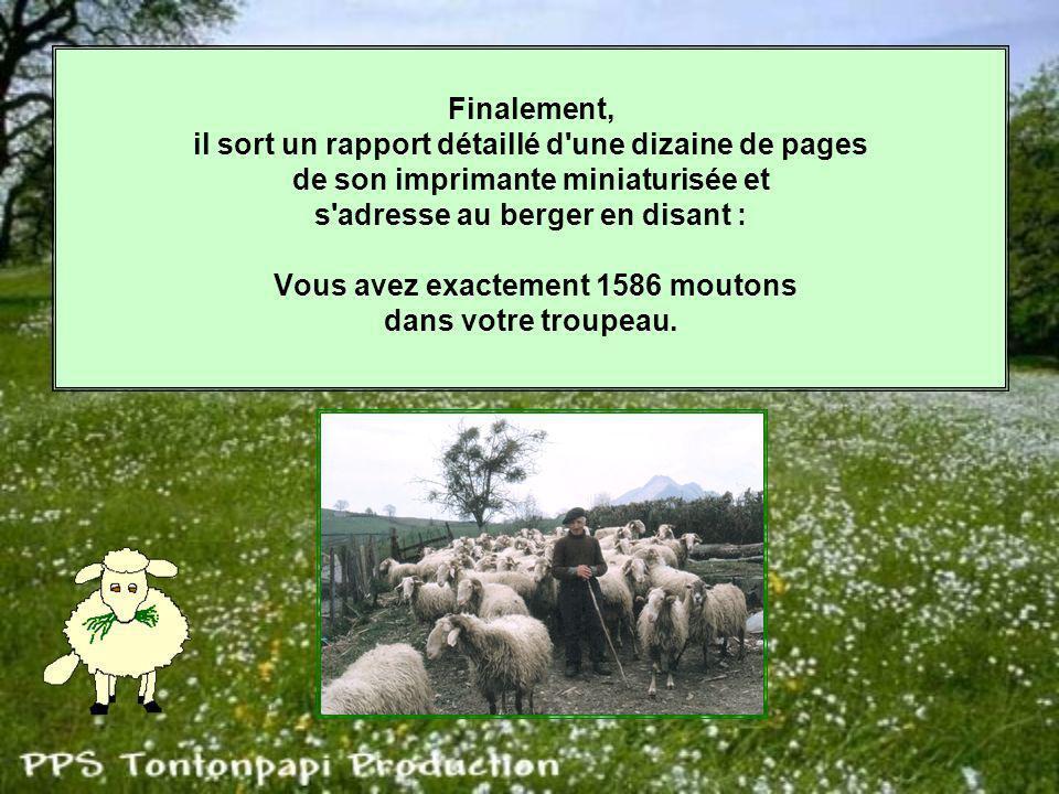 Finalement, il sort un rapport détaillé d une dizaine de pages de son imprimante miniaturisée et s adresse au berger en disant : Vous avez exactement 1586 moutons dans votre troupeau.