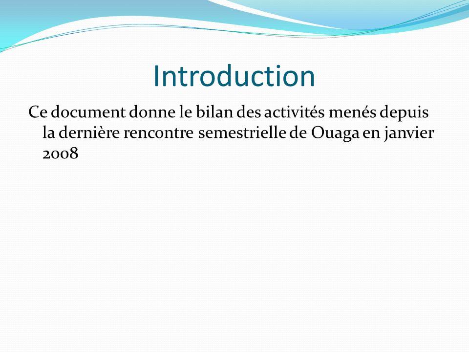 Introduction Ce document donne le bilan des activités menés depuis la dernière rencontre semestrielle de Ouaga en janvier 2008