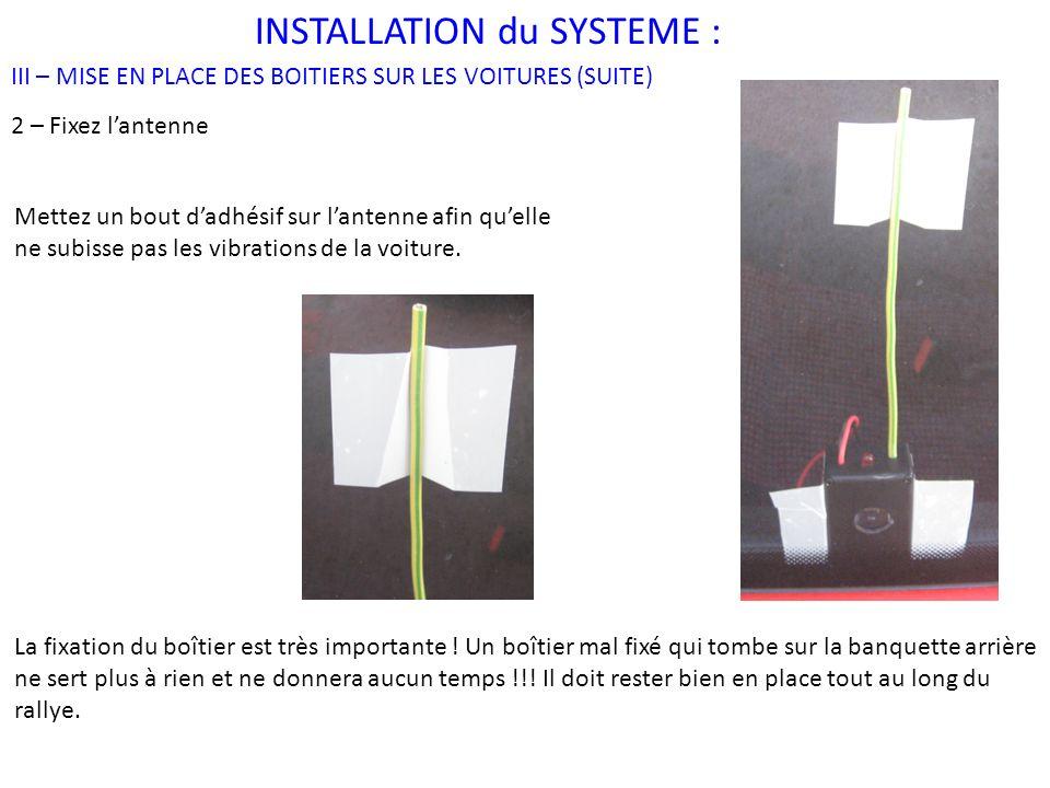 INSTALLATION du SYSTEME : III – MISE EN PLACE DES BOITIERS SUR LES VOITURES (SUITE) 2 – Fixez lantenne Mettez un bout dadhésif sur lantenne afin quelle ne subisse pas les vibrations de la voiture.