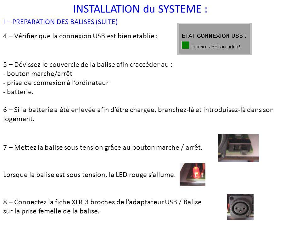 INSTALLATION du SYSTEME : I – PREPARATION DES BALISES (SUITE) 4 – Vérifiez que la connexion USB est bien établie : 5 – Dévissez le couvercle de la balise afin daccéder au : - bouton marche/arrêt - prise de connexion à lordinateur - batterie.