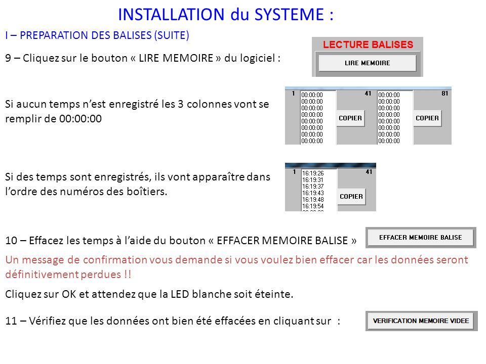 INSTALLATION du SYSTEME : I – PREPARATION DES BALISES (SUITE) 9 – Cliquez sur le bouton « LIRE MEMOIRE » du logiciel : 10 – Effacez les temps à laide du bouton « EFFACER MEMOIRE BALISE » 11 – Vérifiez que les données ont bien été effacées en cliquant sur : Si aucun temps nest enregistré les 3 colonnes vont se remplir de 00:00:00 Si des temps sont enregistrés, ils vont apparaître dans lordre des numéros des boîtiers.