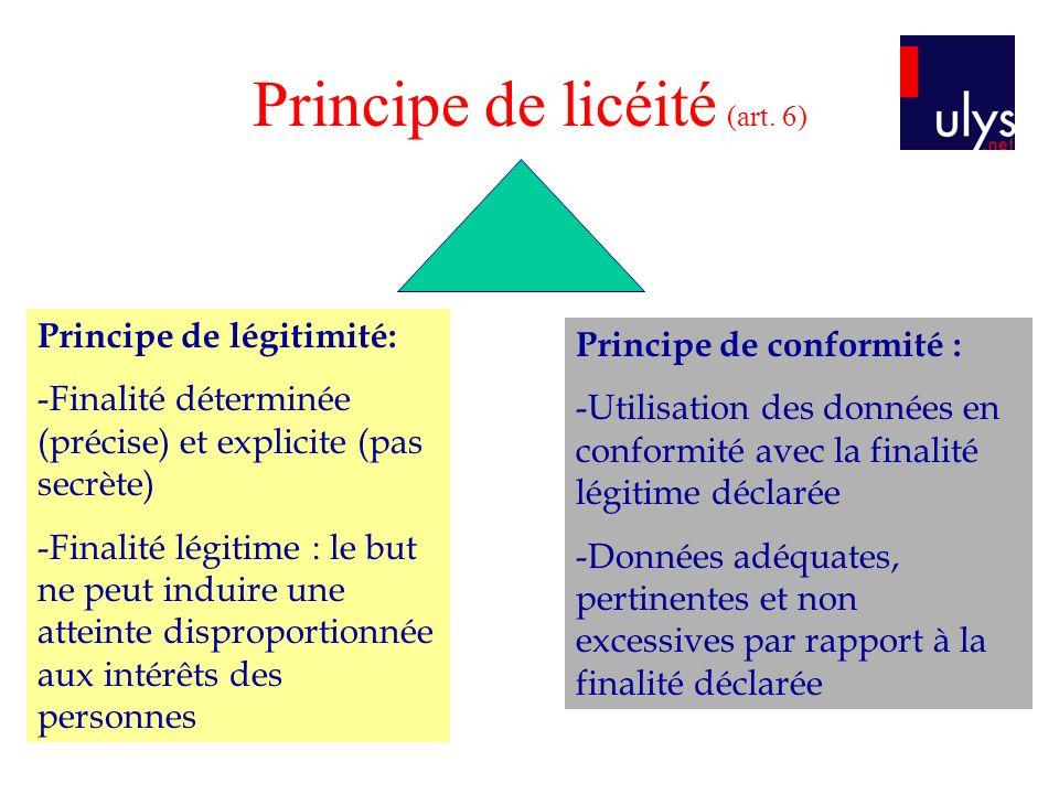 Principe de licéité (art. 6) Principe de légitimité: -Finalité déterminée (précise) et explicite (pas secrète) -Finalité légitime : le but ne peut ind
