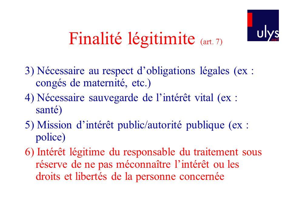 Finalité légitimite (art. 7) 3) Nécessaire au respect dobligations légales (ex : congés de maternité, etc.) 4) Nécessaire sauvegarde de lintérêt vital