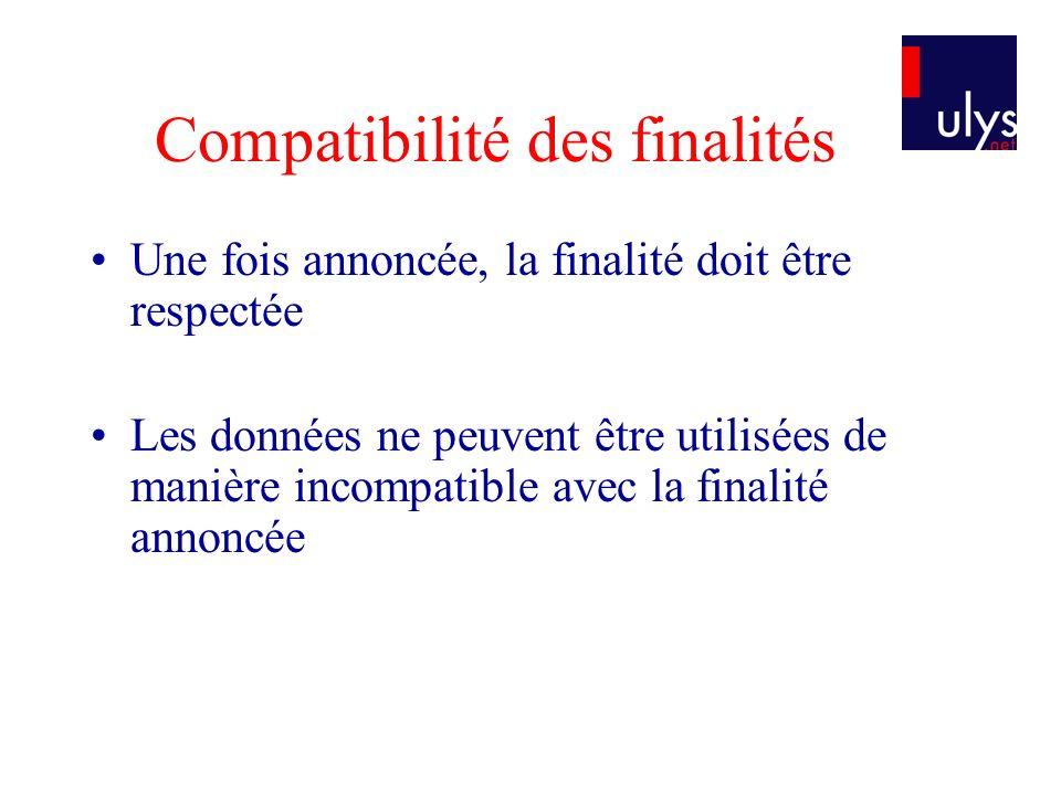 Compatibilité des finalités Une fois annoncée, la finalité doit être respectée Les données ne peuvent être utilisées de manière incompatible avec la f