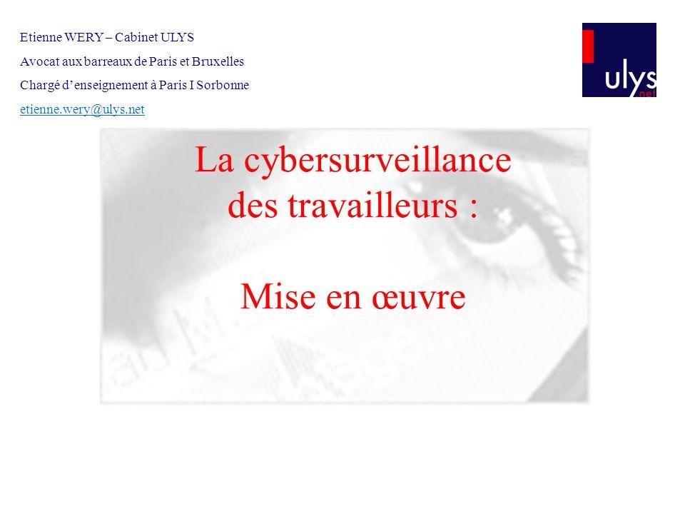 La cybersurveillance des travailleurs : Mise en œuvre Etienne WERY – Cabinet ULYS Avocat aux barreaux de Paris et Bruxelles Chargé denseignement à Par