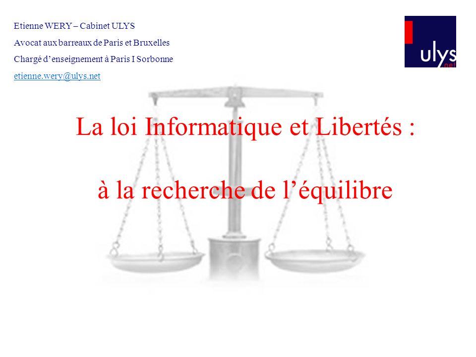 La loi Informatique et Libertés : à la recherche de léquilibre Etienne WERY – Cabinet ULYS Avocat aux barreaux de Paris et Bruxelles Chargé denseignem