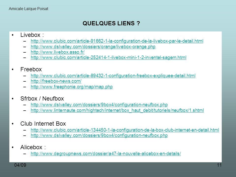 04/0911 Livebox : –http://www.clubic.com/article-91662-1-la-configuration-de-la-livebox-par-le-detail.htmlhttp://www.clubic.com/article-91662-1-la-configuration-de-la-livebox-par-le-detail.html –http://www.dslvalley.com/dossiers/orange/livebox-orange.phphttp://www.dslvalley.com/dossiers/orange/livebox-orange.php –http://www.livebox.asso.fr/http://www.livebox.asso.fr/ –http://www.clubic.com/article-252414-1-livebox-mini-1-2-inventel-sagem.htmlhttp://www.clubic.com/article-252414-1-livebox-mini-1-2-inventel-sagem.html Freebox –http://www.clubic.com/article-89432-1-configuration-freebox-expliquee-detail.htmlhttp://www.clubic.com/article-89432-1-configuration-freebox-expliquee-detail.html –http://freebox-news.com/http://freebox-news.com/ –http://www.freephonie.org/map/map.phphttp://www.freephonie.org/map/map.php Sfrbox / Neufbox –http://www.dslvalley.com/dossiers/9box4/configuration-neufbox.phphttp://www.dslvalley.com/dossiers/9box4/configuration-neufbox.php –http://www.linternaute.com/hightech/internet/box_haut_debit/tutoriels/neufbox/1.shtmlhttp://www.linternaute.com/hightech/internet/box_haut_debit/tutoriels/neufbox/1.shtml Club Internet Box –http://www.clubic.com/article-134450-1-la-configuration-de-la-box-club-internet-en-detail.htmlhttp://www.clubic.com/article-134450-1-la-configuration-de-la-box-club-internet-en-detail.html –http://www.dslvalley.com/dossiers/9box4/configuration-neufbox.phphttp://www.dslvalley.com/dossiers/9box4/configuration-neufbox.php Alicebox : –http://www.degroupnews.com/dossier/a47-la-nouvelle-alicebox-en-details/http://www.degroupnews.com/dossier/a47-la-nouvelle-alicebox-en-details/ Amicale Laïque Poisat QUELQUES LIENS