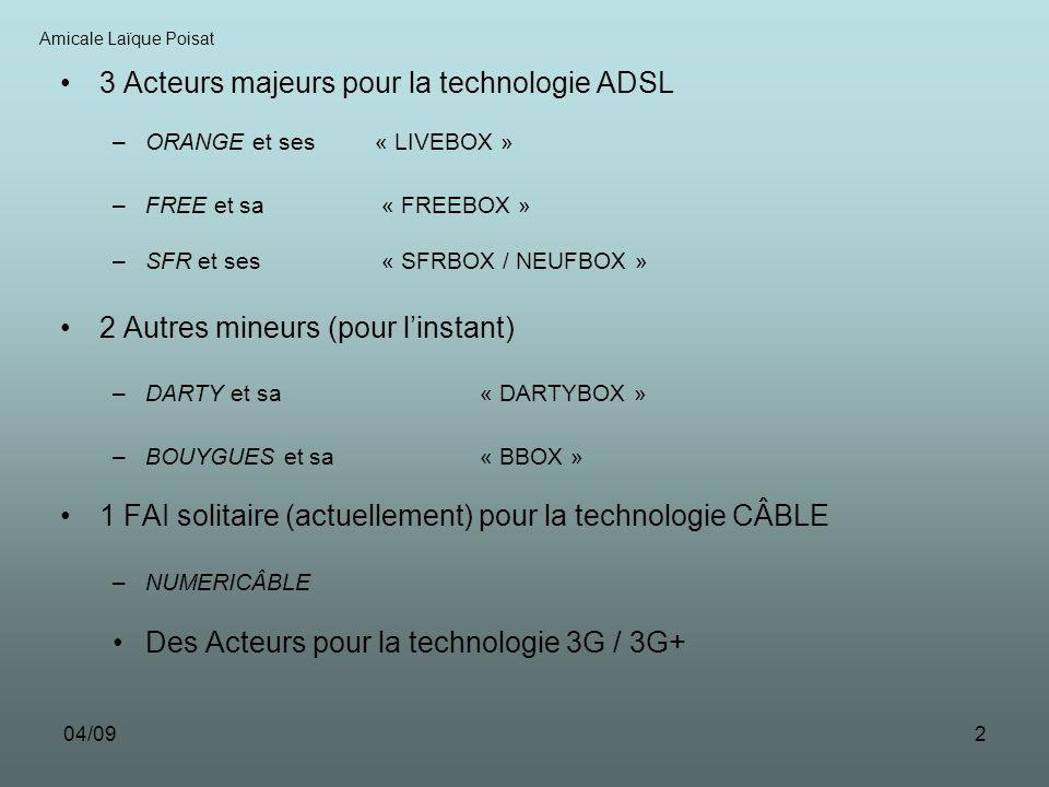 04/092 3 Acteurs majeurs pour la technologie ADSL –ORANGE et ses « LIVEBOX » –FREE et sa « FREEBOX » –SFR et ses « SFRBOX / NEUFBOX » 2 Autres mineurs (pour linstant) –DARTY et sa « DARTYBOX » –BOUYGUES et sa « BBOX » 1 FAI solitaire (actuellement) pour la technologie CÂBLE –NUMERICÂBLE Des Acteurs pour la technologie 3G / 3G+ Amicale Laïque Poisat