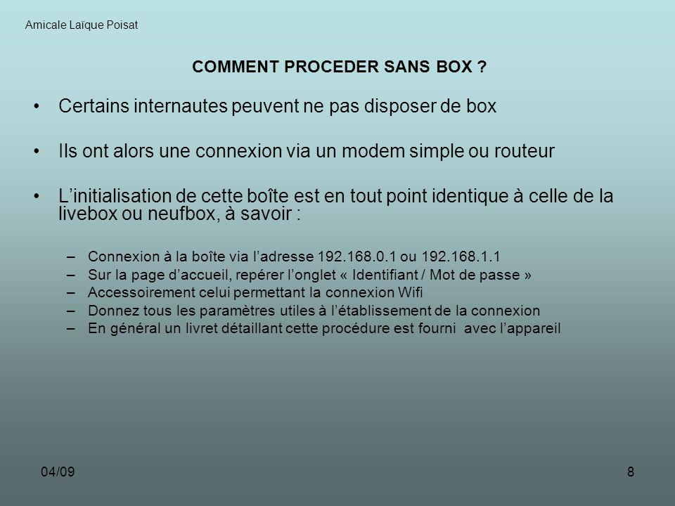 04/098 Certains internautes peuvent ne pas disposer de box Ils ont alors une connexion via un modem simple ou routeur Linitialisation de cette boîte est en tout point identique à celle de la livebox ou neufbox, à savoir : –Connexion à la boîte via ladresse 192.168.0.1 ou 192.168.1.1 –Sur la page daccueil, repérer longlet « Identifiant / Mot de passe » –Accessoirement celui permettant la connexion Wifi –Donnez tous les paramètres utiles à létablissement de la connexion –En général un livret détaillant cette procédure est fourni avec lappareil Amicale Laïque Poisat COMMENT PROCEDER SANS BOX