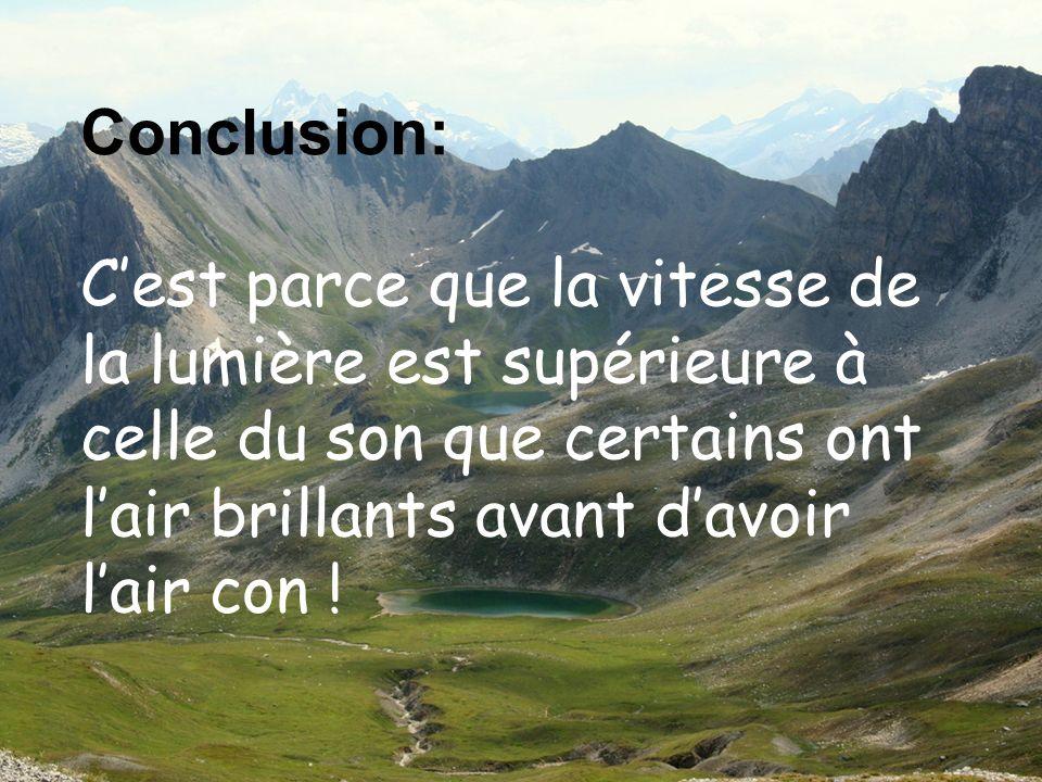Dédé Plus Conclusion: Cest parce que la vitesse de la lumière est supérieure à celle du son que certains ont lair brillants avant davoir lair con !