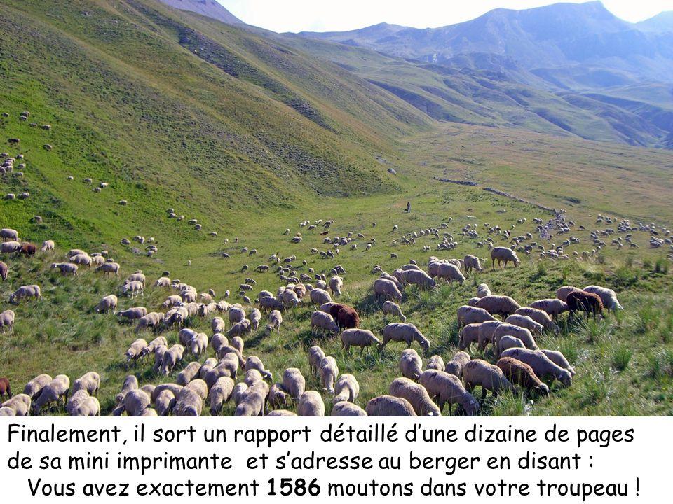 Finalement, il sort un rapport détaillé dune dizaine de pages de sa mini imprimante et sadresse au berger en disant : Vous avez exactement 1586 mouton