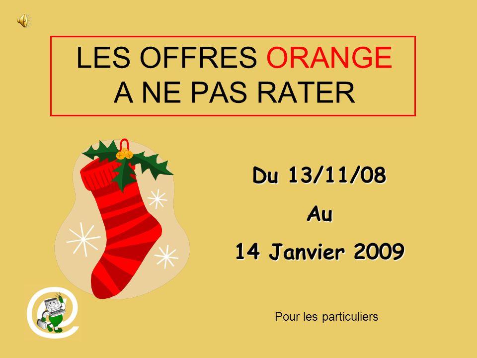 LES OFFRES ORANGE A NE PAS RATER Du 13/11/08 Au 14 Janvier 2009 Pour les particuliers