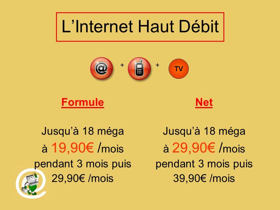 LInternet Haut Débit Formule Jusquà 18 méga à 19,90 / mois pendant 3 mois puis 29,90 /mois Net Jusquà 18 méga à 29,90 / mois pendant 3 mois puis 39,90 /mois TV ++