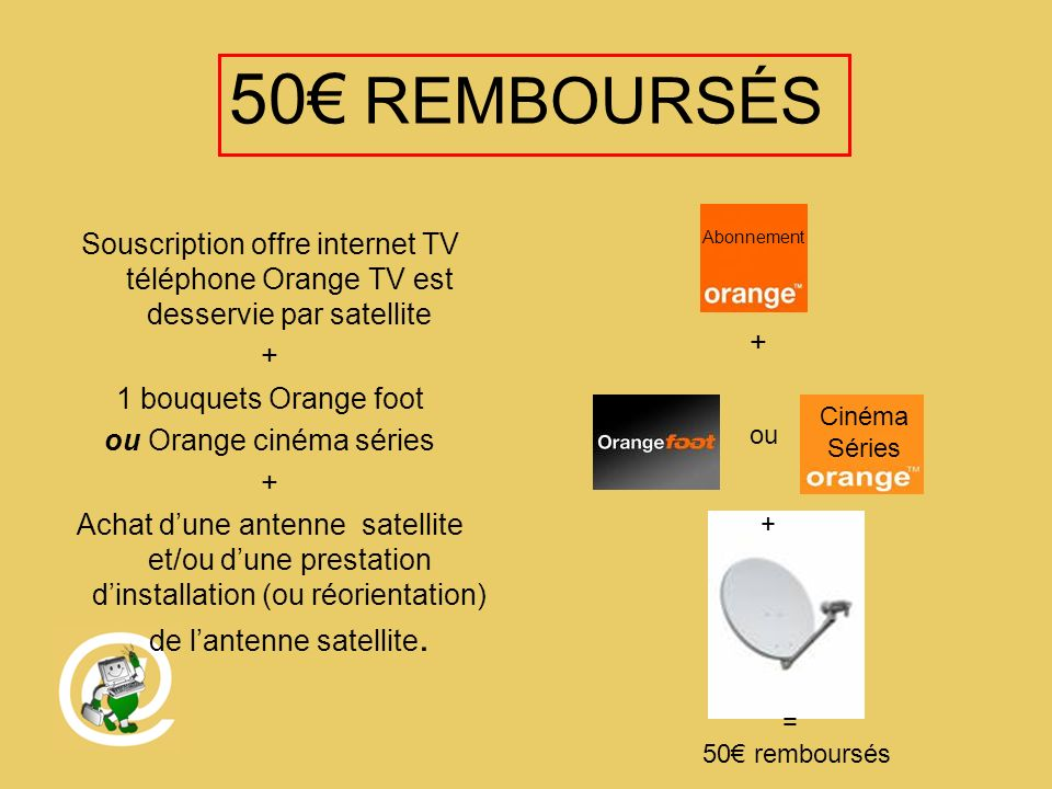 50 REMBOURSÉS Souscription offre internet TV téléphone Orange TV est desservie par satellite + 1 bouquets Orange foot ou Orange cinéma séries + Achat dune antenne satellite et/ou dune prestation dinstallation (ou réorientation) de lantenne satellite.