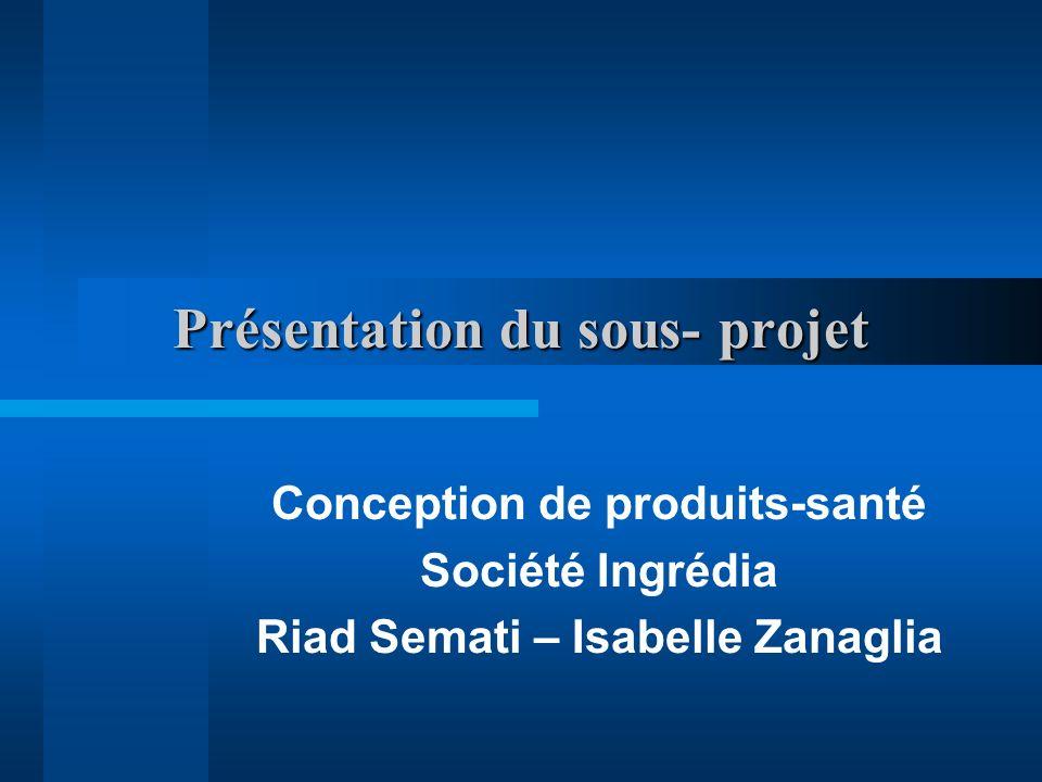 Présentation du sous- projet Conception de produits-santé Société Ingrédia Riad Semati – Isabelle Zanaglia