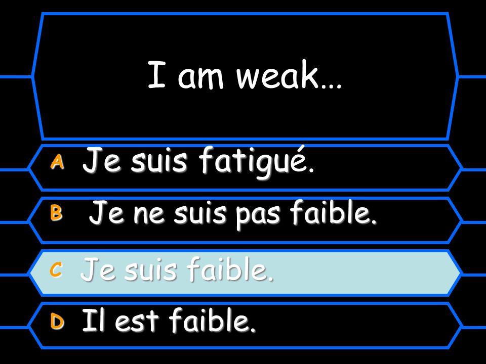 Comment dit-on I am weak. A Je suis fatigué. B Je ne suis pas faible. C Je suis faible. D Il est faible.