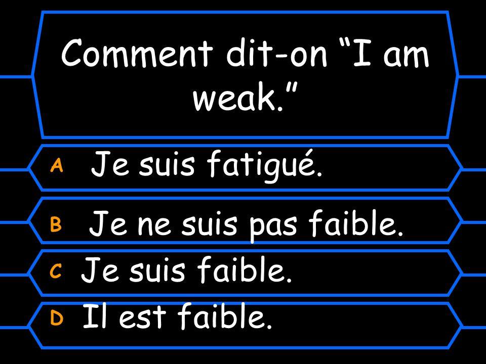 Comment dit-on I am weak.A Je suis fatigué. B Je ne suis pas faible.