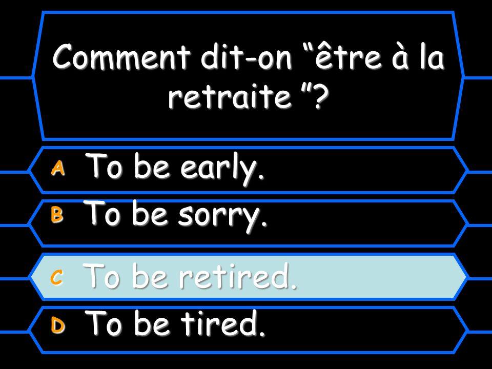 Comment dit-on être à la retraite? Comment dit-on être à la retraite ? A To be early. B To be sorry. C To be retired. D To be tired.