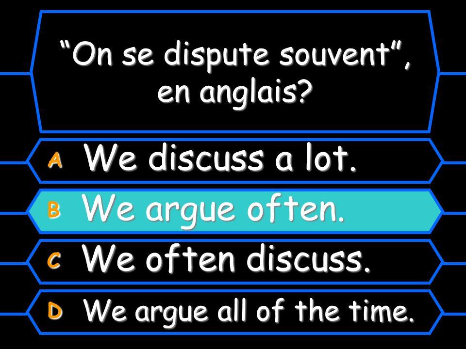 On se dispute souvent, en anglais? A We discuss a lot. B We argue a lot. C We often discuss. D We argue all of the time.